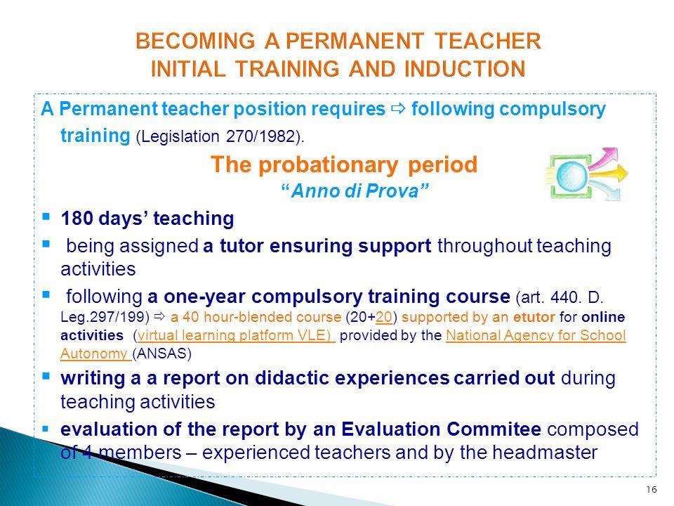 16 A Permanent teacher position requires following compulsory training (Legislation 270/1982). The probationary periodAnno di Prova 180 days teaching