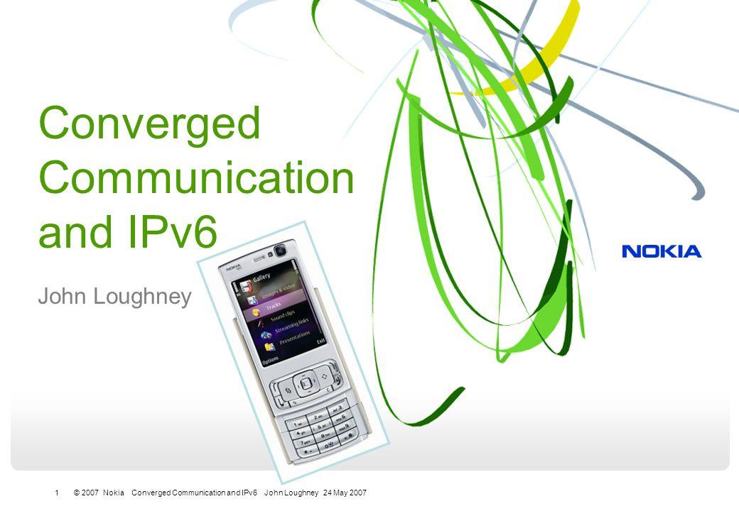 1 © 2007 Nokia Converged Communication and IPv6 John Loughney 24 May 2007 Converged Communication and IPv6 John Loughney