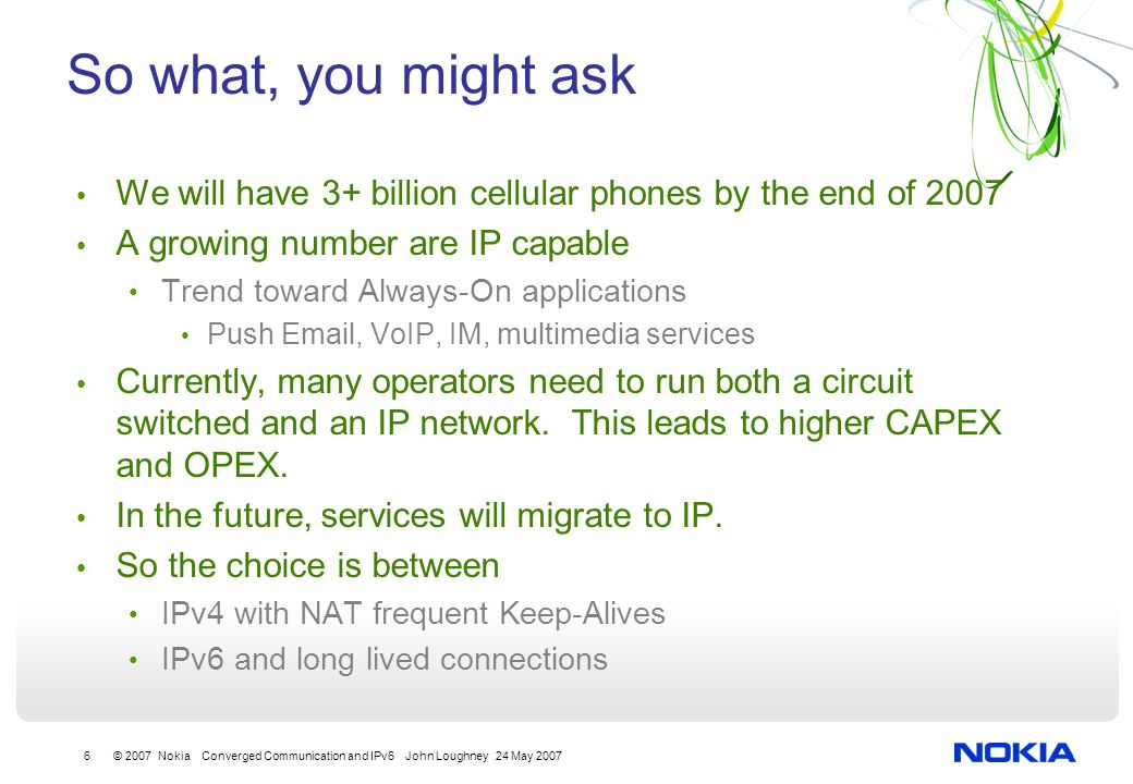 6 © 2007 Nokia Converged Communication and IPv6 John Loughney 24 May 2007 So what, you might ask We will have 3+ billion cellular phones by the end of 2007 A growing number are IP capable Trend toward Always-On applications Push  , VoIP, IM, multimedia services Currently, many operators need to run both a circuit switched and an IP network.