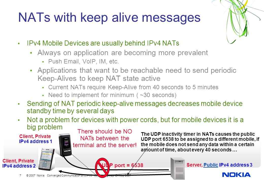 7 © 2007 Nokia Converged Communication and IPv6 John Loughney 24 May 2007 NATs with keep alive messages IPv4 Mobile Devices are usually behind IPv4 NATs Always on application are becoming more prevalent Push  , VoIP, IM, etc.