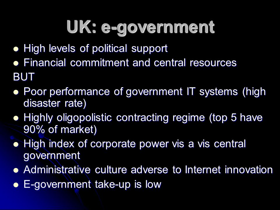 UK: e-government High levels of political support High levels of political support Financial commitment and central resources Financial commitment and central resourcesBUT Poor performance of government IT systems (high disaster rate) Poor performance of government IT systems (high disaster rate) Highly oligopolistic contracting regime (top 5 have 90% of market) Highly oligopolistic contracting regime (top 5 have 90% of market) High index of corporate power vis a vis central government High index of corporate power vis a vis central government Administrative culture adverse to Internet innovation Administrative culture adverse to Internet innovation E-government take-up is low E-government take-up is low