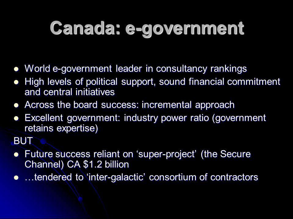 Canada: e-government World e-government leader in consultancy rankings World e-government leader in consultancy rankings High levels of political support, sound financial commitment and central initiatives High levels of political support, sound financial commitment and central initiatives Across the board success: incremental approach Across the board success: incremental approach Excellent government: industry power ratio (government retains expertise) Excellent government: industry power ratio (government retains expertise)BUT Future success reliant on super-project (the Secure Channel) CA $1.2 billion Future success reliant on super-project (the Secure Channel) CA $1.2 billion …tendered to inter-galactic consortium of contractors …tendered to inter-galactic consortium of contractors