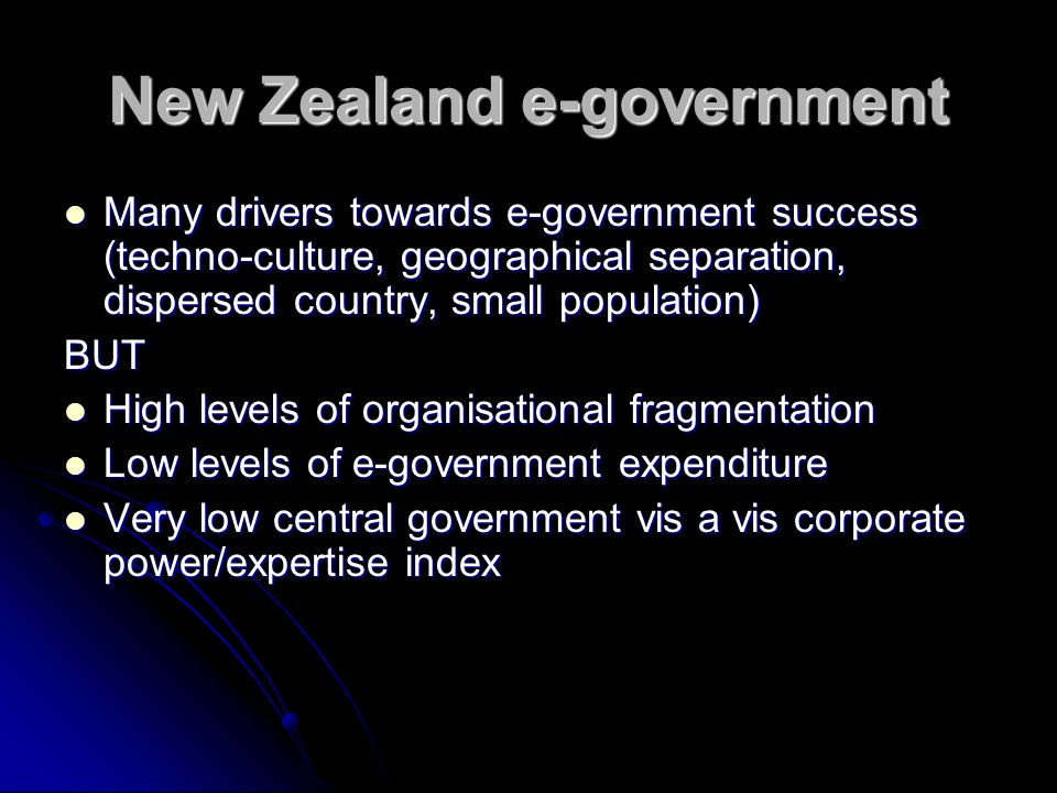 New Zealand e-government Many drivers towards e-government success (techno-culture, geographical separation, dispersed country, small population) Many drivers towards e-government success (techno-culture, geographical separation, dispersed country, small population)BUT High levels of organisational fragmentation High levels of organisational fragmentation Low levels of e-government expenditure Low levels of e-government expenditure Very low central government vis a vis corporate power/expertise index Very low central government vis a vis corporate power/expertise index