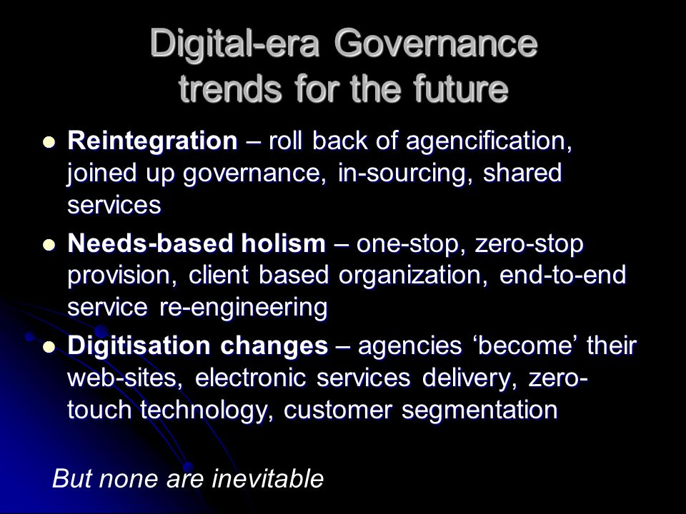 Digital-era Governance trends for the future Reintegration – roll back of agencification, joined up governance, in-sourcing, shared services Reintegration – roll back of agencification, joined up governance, in-sourcing, shared services Needs-based holism – one-stop, zero-stop provision, client based organization, end-to-end service re-engineering Needs-based holism – one-stop, zero-stop provision, client based organization, end-to-end service re-engineering Digitisation changes – agencies become their web-sites, electronic services delivery, zero- touch technology, customer segmentation Digitisation changes – agencies become their web-sites, electronic services delivery, zero- touch technology, customer segmentation But none are inevitable