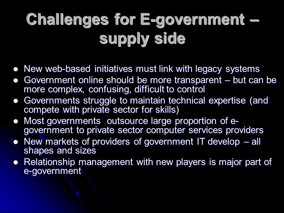 Challenges for E-government – supply side New web-based initiatives must link with legacy systems New web-based initiatives must link with legacy systems Government online should be more transparent – but can be more complex, confusing, difficult to control Government online should be more transparent – but can be more complex, confusing, difficult to control Governments struggle to maintain technical expertise (and compete with private sector for skills) Governments struggle to maintain technical expertise (and compete with private sector for skills) Most governments outsource large proportion of e- government to private sector computer services providers Most governments outsource large proportion of e- government to private sector computer services providers New markets of providers of government IT develop – all shapes and sizes New markets of providers of government IT develop – all shapes and sizes Relationship management with new players is major part of e-government Relationship management with new players is major part of e-government