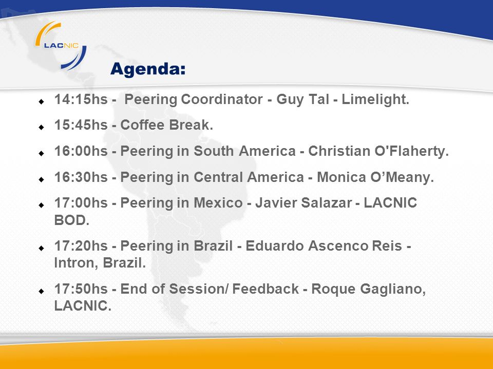 Agenda: 14:15hs - Peering Coordinator - Guy Tal - Limelight. 15:45hs - Coffee Break. 16:00hs - Peering in South America - Christian O'Flaherty. 16:30h