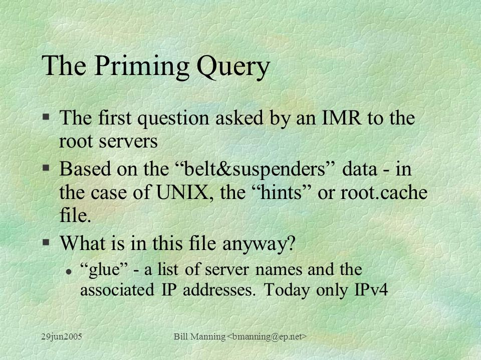 29jun2005Bill Manning The Priming Query §The first question asked by an IMR to the root servers §Based on the belt&suspenders data - in the case of UNIX, the hints or root.cache file.