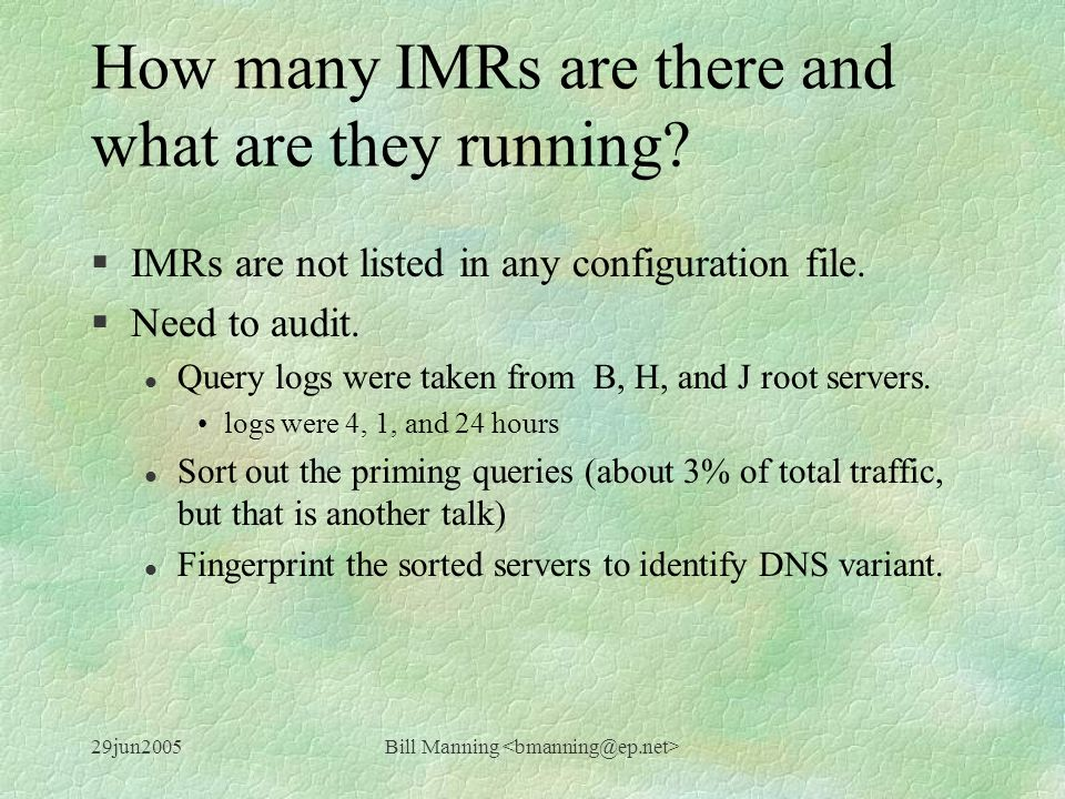 29jun2005Bill Manning How many IMRs are there and what are they running? §IMRs are not listed in any configuration file. §Need to audit. l Query logs