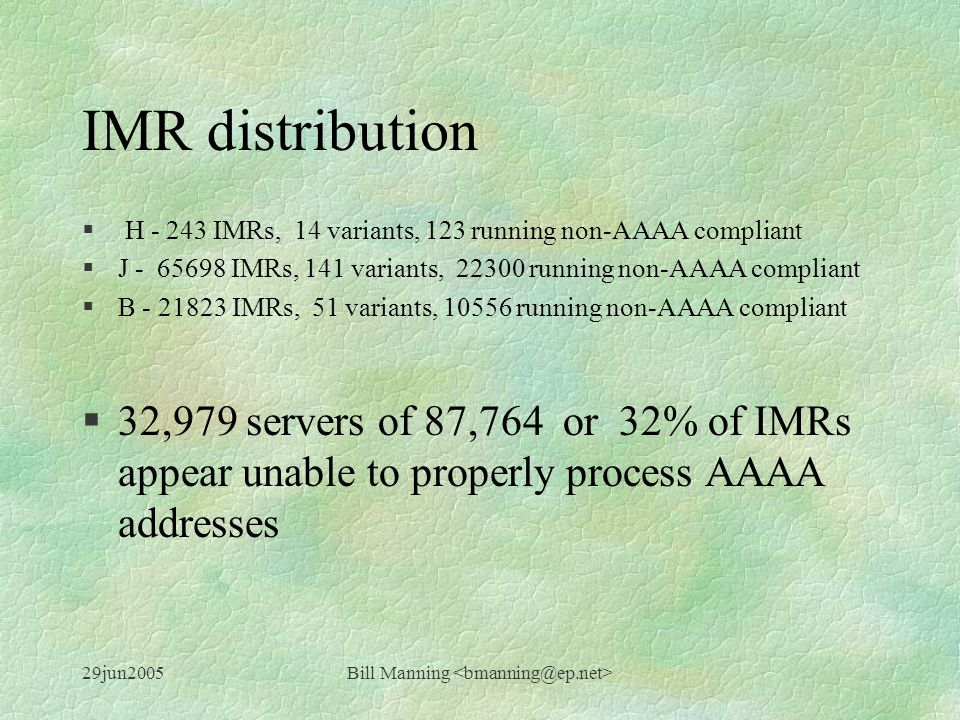 29jun2005Bill Manning IMR distribution § H - 243 IMRs, 14 variants, 123 running non-AAAA compliant §J - 65698 IMRs, 141 variants, 22300 running non-AAAA compliant §B - 21823 IMRs, 51 variants, 10556 running non-AAAA compliant §32,979 servers of 87,764 or 32% of IMRs appear unable to properly process AAAA addresses