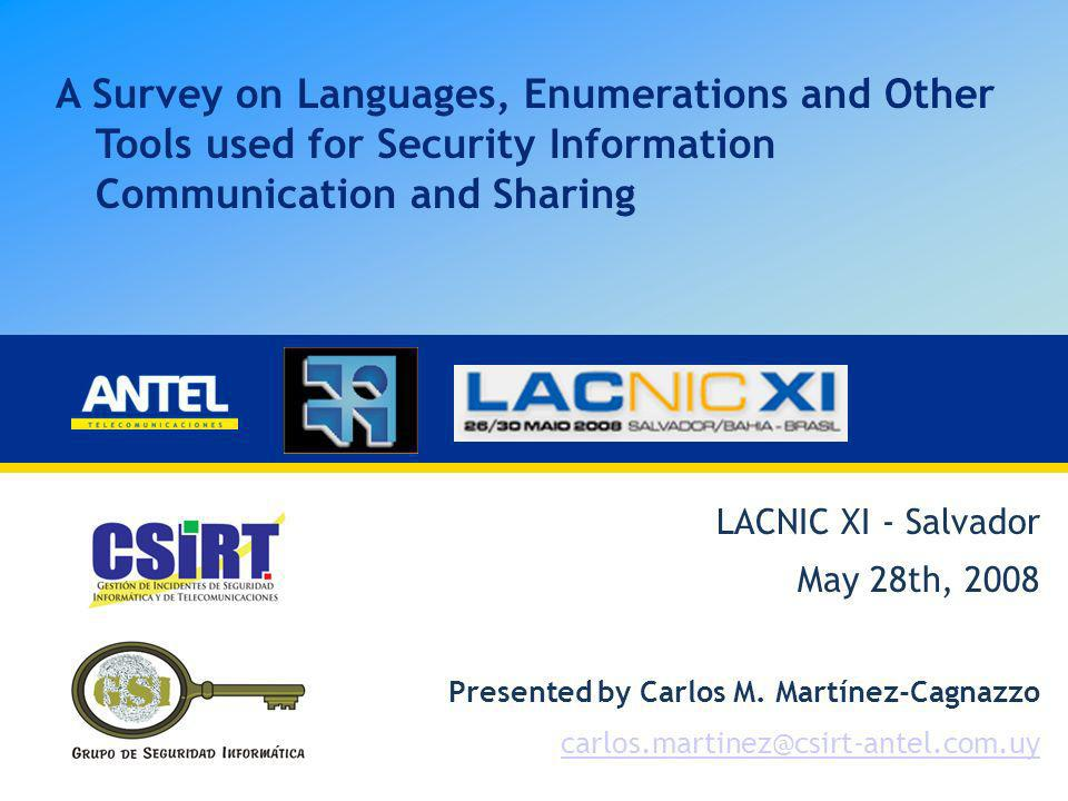 A Survey on Languages, Enumerations and Other Tools used for Security Information Communication and Sharing LACNIC XI - Salvador May 28th, 2008 Presen