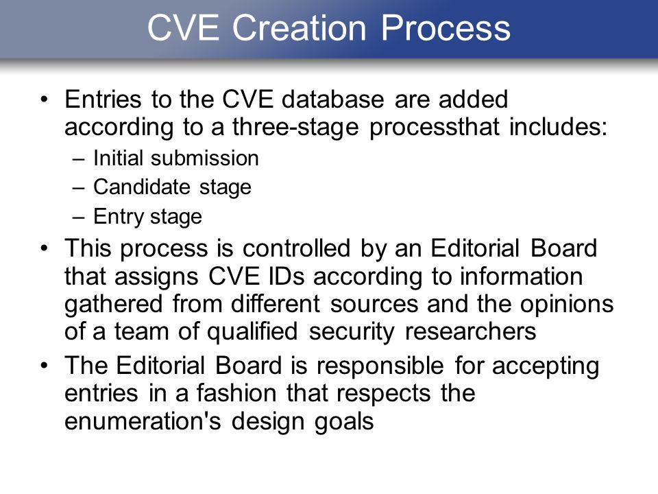 CVE Creation Process Entries to the CVE database are added according to a three-stage processthat includes: –Initial submission –Candidate stage –Entr
