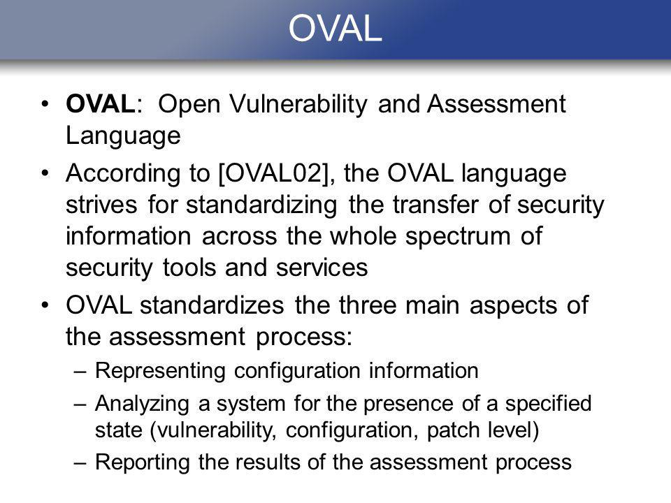 OVAL OVAL: Open Vulnerability and Assessment Language According to [OVAL02], the OVAL language strives for standardizing the transfer of security info