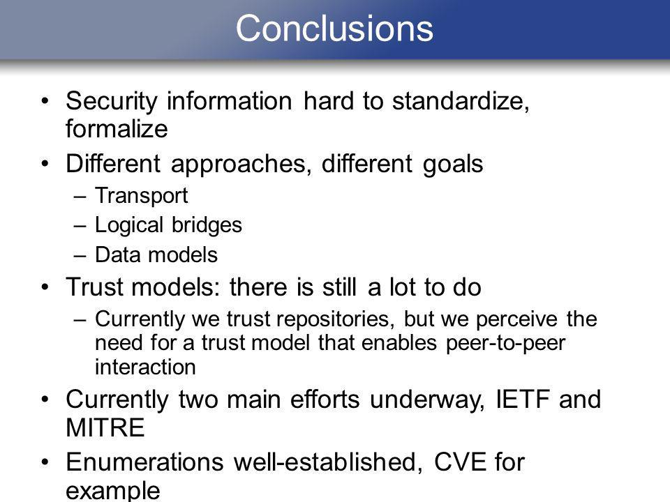 Conclusions Security information hard to standardize, formalize Different approaches, different goals –Transport –Logical bridges –Data models Trust m
