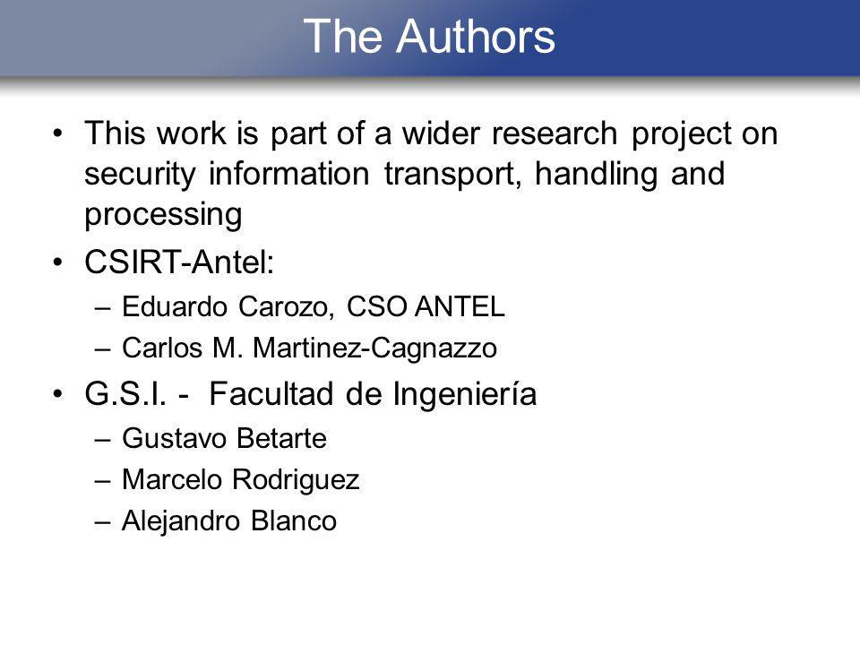 The Authors This work is part of a wider research project on security information transport, handling and processing CSIRT-Antel: –Eduardo Carozo, CSO