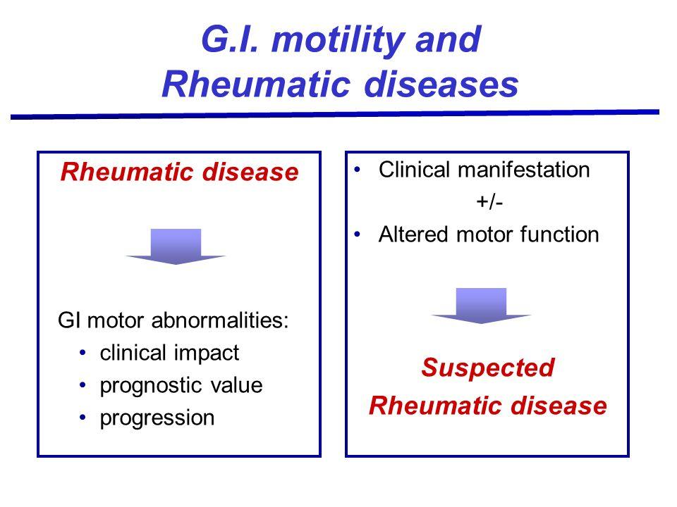 G.I. motility and Rheumatic diseases Rheumatic disease GI motor abnormalities: clinical impact prognostic value progression Clinical manifestation +/-