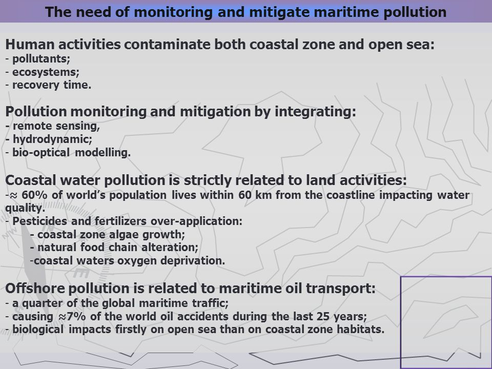 Human activities contaminate both coastal zone and open sea: - pollutants; - ecosystems; - recovery time. Pollution monitoring and mitigation by integ