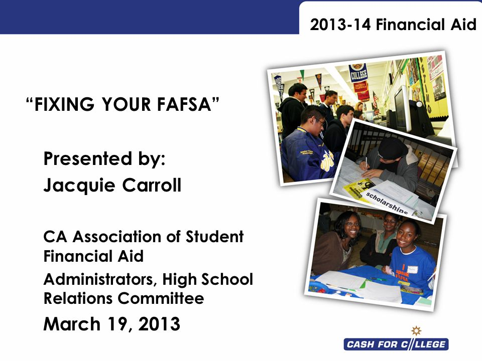 2013-14 Financial Aid FIXING YOUR FAFSA Presented by: Jacquie Carroll CA Association of Student Financial Aid Administrators, High School Relations Co