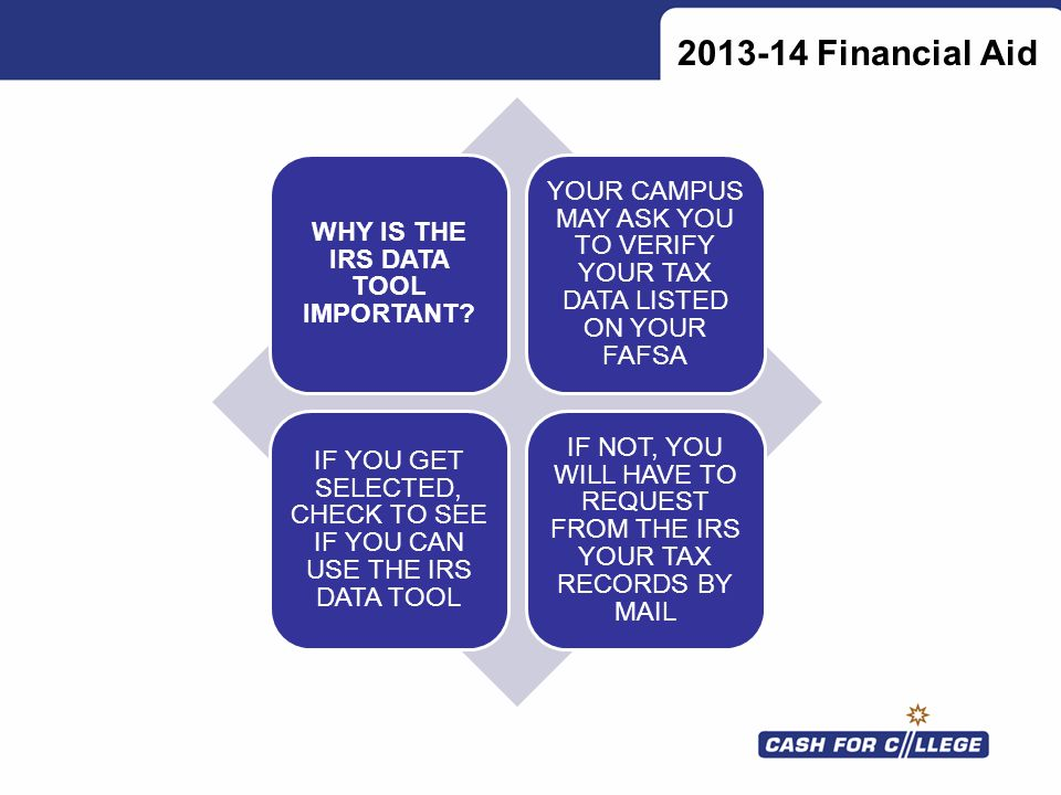2013-14 Financial Aid WHY IS THE IRS DATA TOOL IMPORTANT? YOUR CAMPUS MAY ASK YOU TO VERIFY YOUR TAX DATA LISTED ON YOUR FAFSA IF YOU GET SELECTED, CH