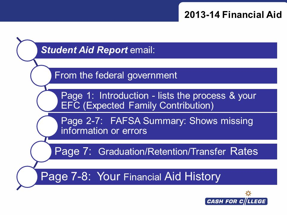 Student Aid Report email: From the federal government Page 1: Introduction - lists the process & your EFC (Expected Family Contribution) Page 2-7: FAF
