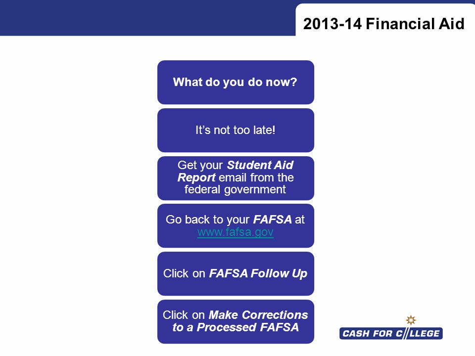 2013-14 Financial Aid What do you do now?Its not too late! Get your Student Aid Report email from the federal government Go back to your FAFSA at www.