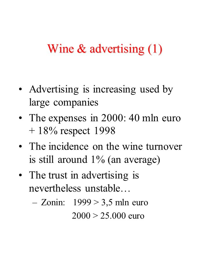 Wine & advertising (1) Advertising is increasing used by large companies The expenses in 2000: 40 mln euro + 18% respect 1998 The incidence on the wine turnover is still around 1% (an average) The trust in advertising is nevertheless unstable… –Zonin: 1999 > 3,5 mln euro 2000 > 25.000 euro