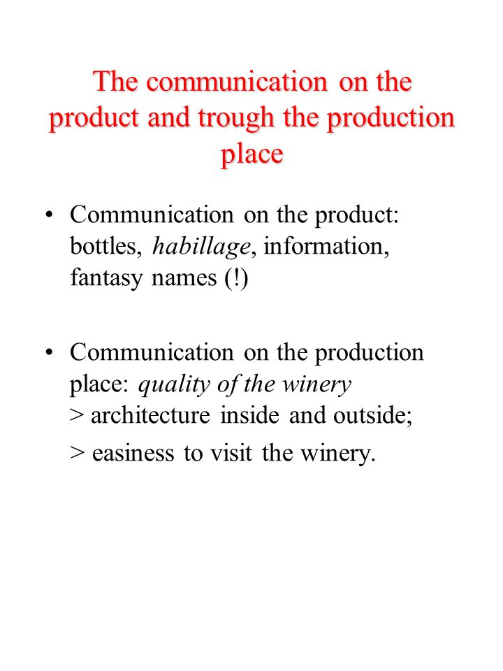 The communication on the product and trough the production place Communication on the product: bottles, habillage, information, fantasy names (!) Communication on the production place: quality of the winery > architecture inside and outside; > easiness to visit the winery.