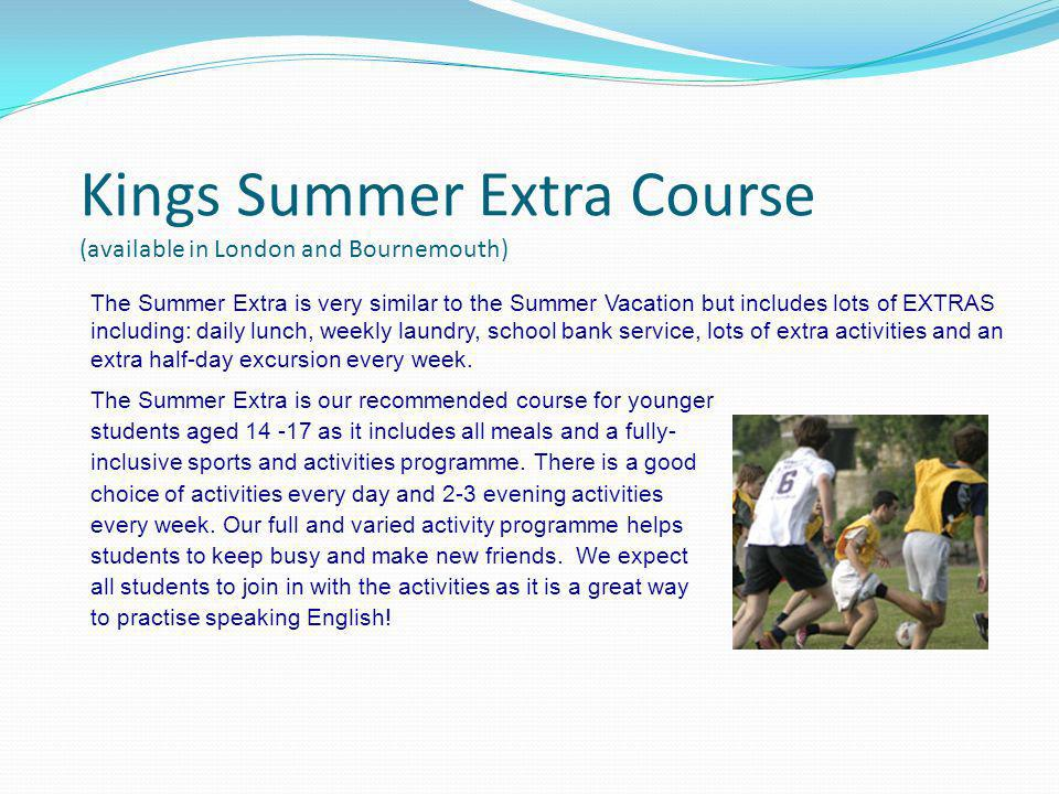 Kings Summer Extra Course (available in London and Bournemouth) The Summer Extra is very similar to the Summer Vacation but includes lots of EXTRAS in
