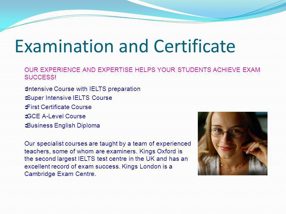 Examination and Certificate OUR EXPERIENCE AND EXPERTISE HELPS YOUR STUDENTS ACHIEVE EXAM SUCCESS! Intensive Course with IELTS preparation Super Inten