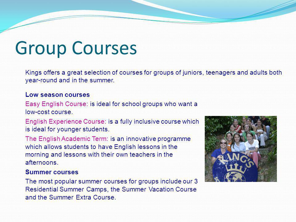 Group Courses Kings offers a great selection of courses for groups of juniors, teenagers and adults both year-round and in the summer. Low season cour