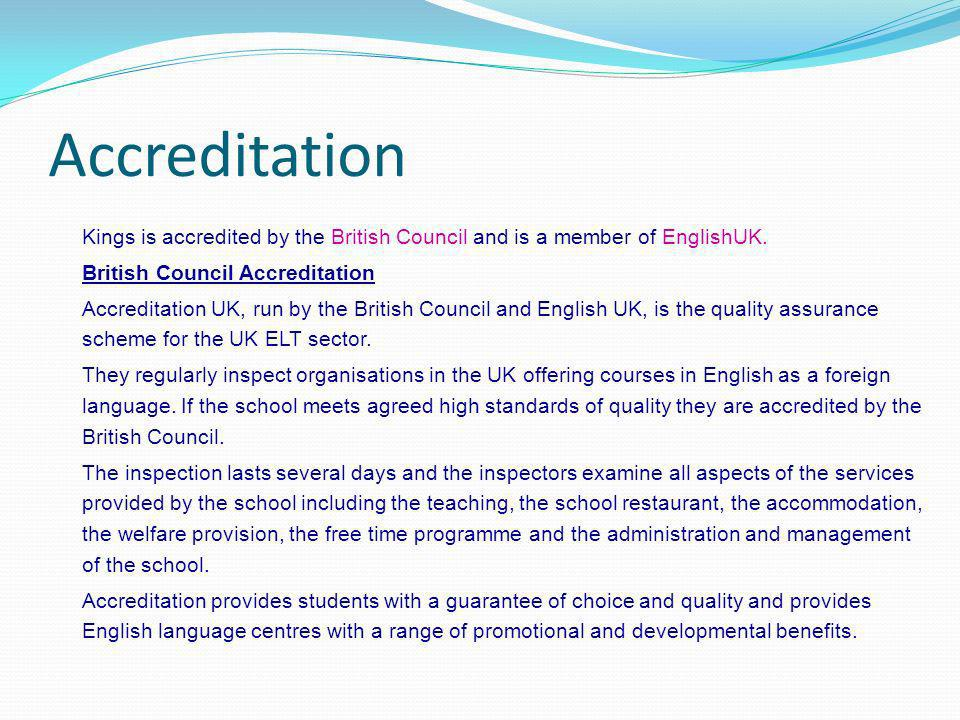 Accreditation Kings is accredited by the British Council and is a member of EnglishUK. British Council Accreditation Accreditation UK, run by the Brit