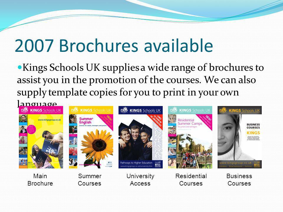2007 Brochures available Kings Schools UK supplies a wide range of brochures to assist you in the promotion of the courses. We can also supply templat