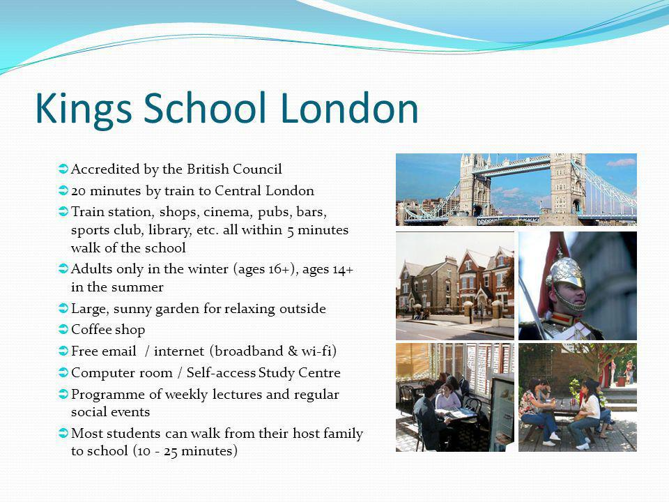 Kings School London Accredited by the British Council 20 minutes by train to Central London Train station, shops, cinema, pubs, bars, sports club, lib