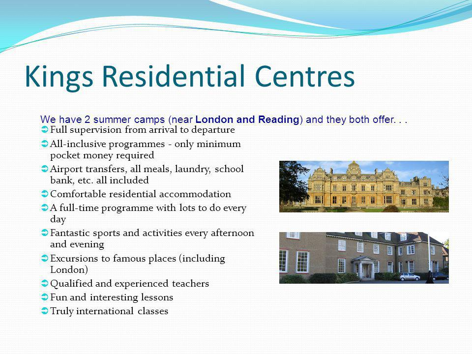 Kings Residential Centres Full supervision from arrival to departure All-inclusive programmes - only minimum pocket money required Airport transfers,