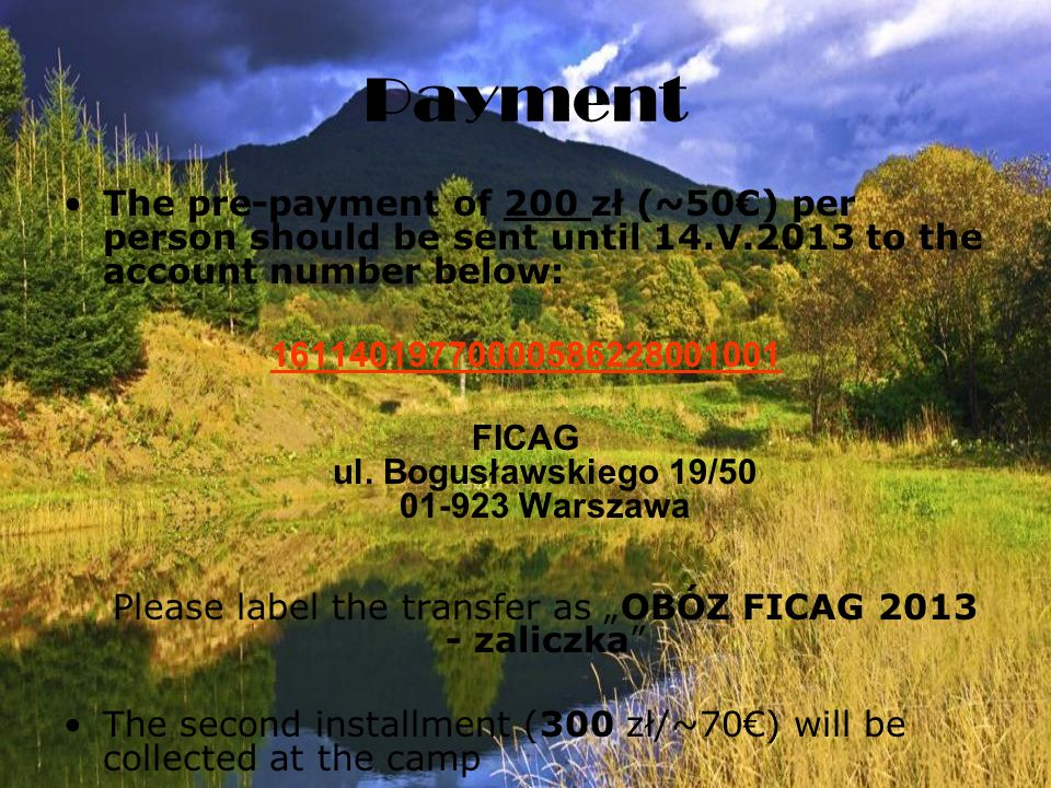 Payment The pre-payment of 200 zł (~50) per person should be sent until 14.V.2013 to the account number below: 16114019770000586228001001 FICAG ul.