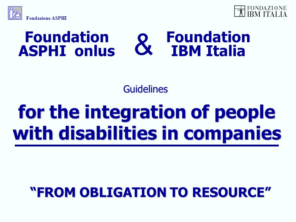 for the integration of people with disabilities in companies Guidelines Fondazione ASPHI Foundation IBM Italia Foundation ASPHI onlus & FROM OBLIGATION TO RESOURCE