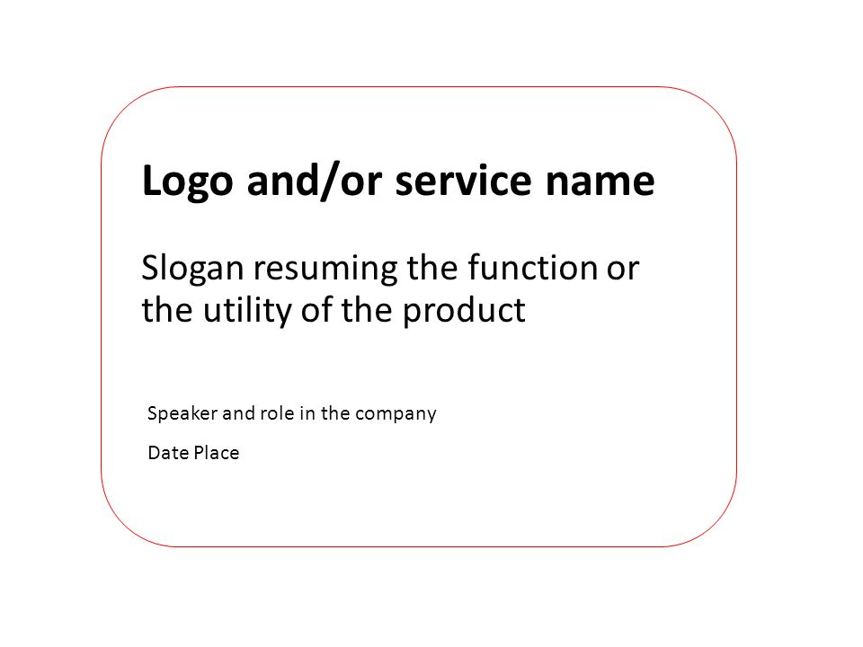 Speaker and role in the company Date Place Logo and/or service name Slogan resuming the function or the utility of the product