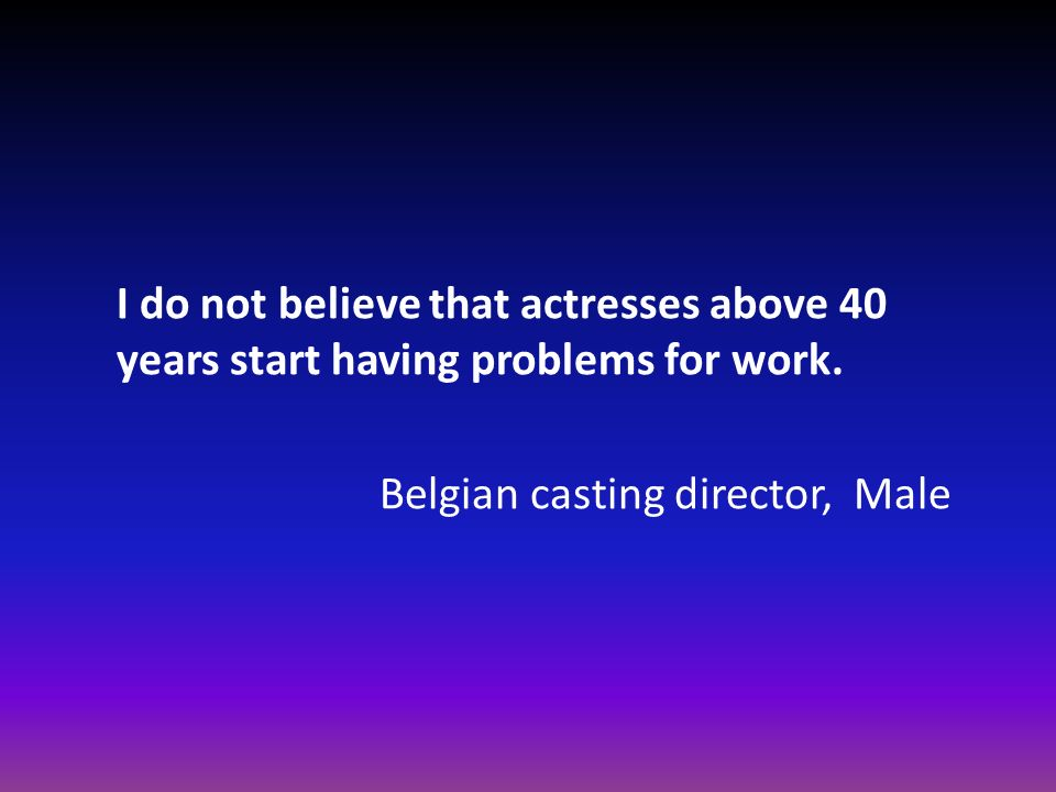 I do not believe that actresses above 40 years start having problems for work. Belgian casting director, Male