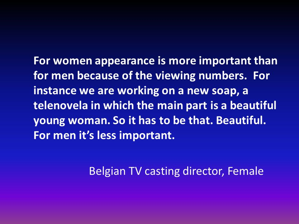 For women appearance is more important than for men because of the viewing numbers. For instance we are working on a new soap, a telenovela in which t