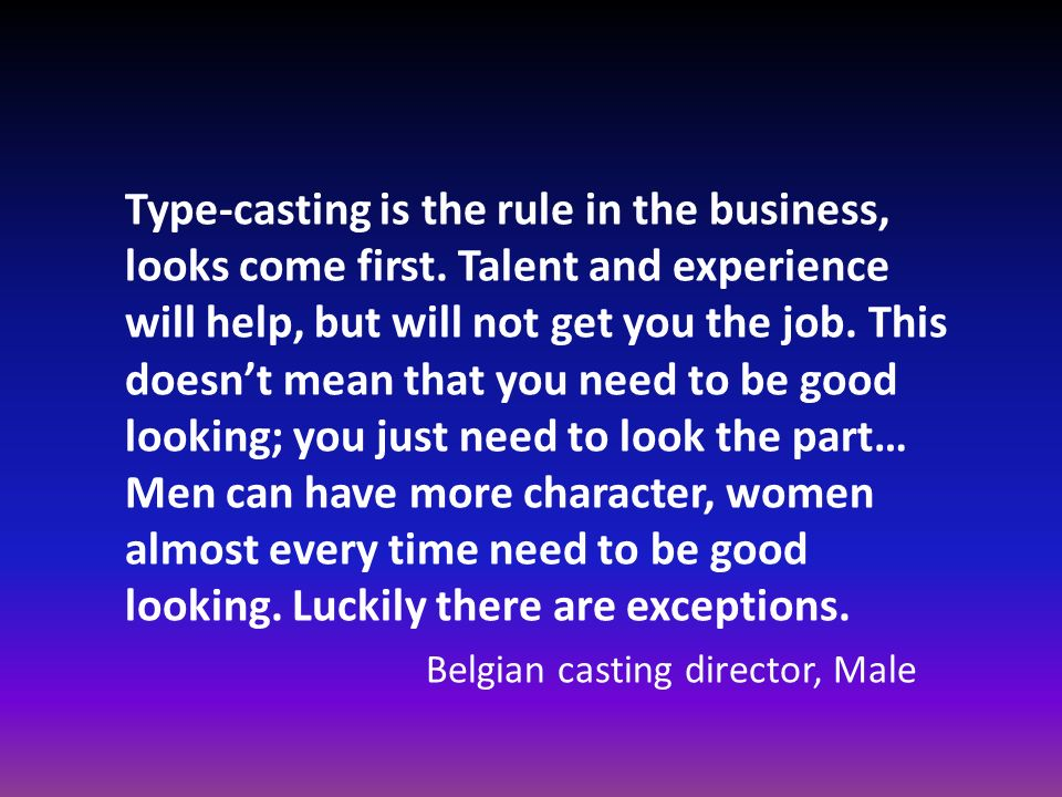 Type-casting is the rule in the business, looks come first. Talent and experience will help, but will not get you the job. This doesnt mean that you n
