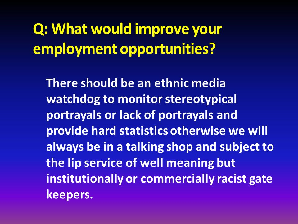 Q: What would improve your employment opportunities? There should be an ethnic media watchdog to monitor stereotypical portrayals or lack of portrayal