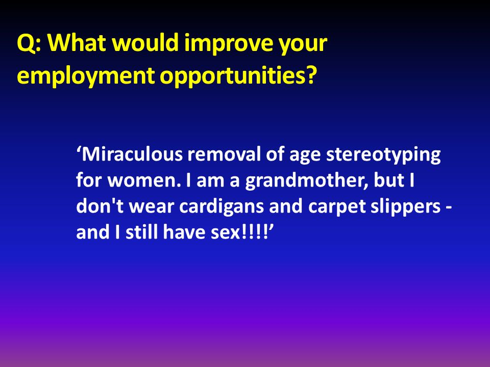 Q: What would improve your employment opportunities? Miraculous removal of age stereotyping for women. I am a grandmother, but I don't wear cardigans