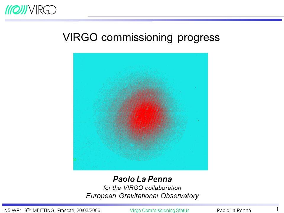 Paolo La Penna Virgo Commissioning StatusN5-WP1 8 TH MEETING, Frascati, 20/03/2006 1 VIRGO commissioning progress Paolo La Penna for the VIRGO collabo