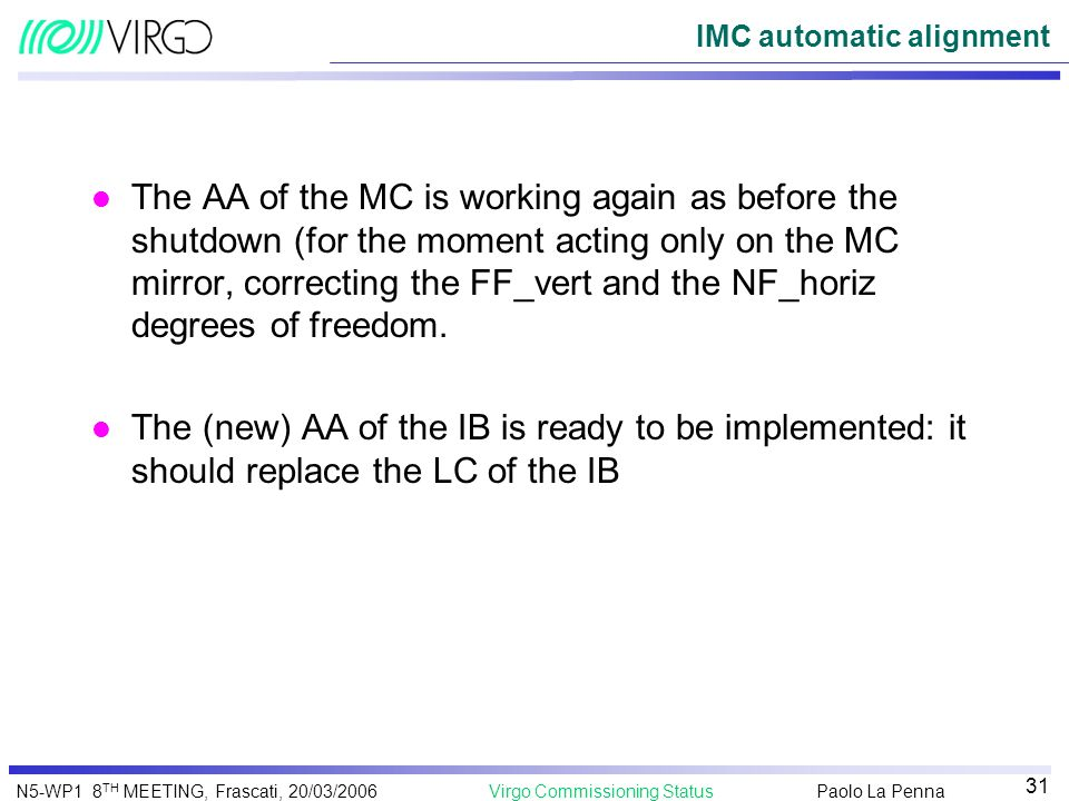 Paolo La Penna Virgo Commissioning StatusN5-WP1 8 TH MEETING, Frascati, 20/03/2006 31 IMC automatic alignment l The AA of the MC is working again as b