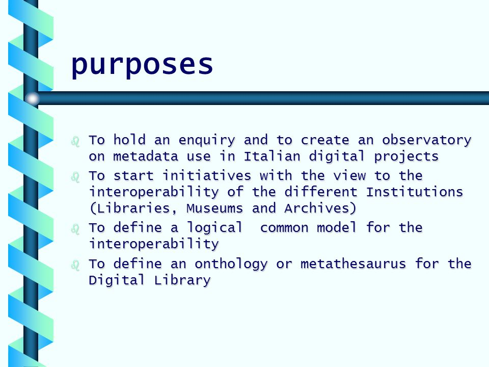 purposes b To hold an enquiry and to create an observatory on metadata use in Italian digital projects b To start initiatives with the view to the interoperability of the different Institutions (Libraries, Museums and Archives) b To define a logical common model for the interoperability b To define an onthology or metathesaurus for the Digital Library