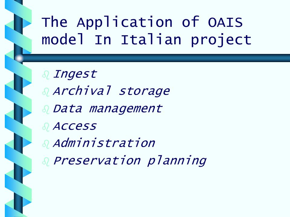 The Application of OAIS model In Italian project b b Ingest b b Archival storage b b Data management b b Access b b Administration b b Preservation planning