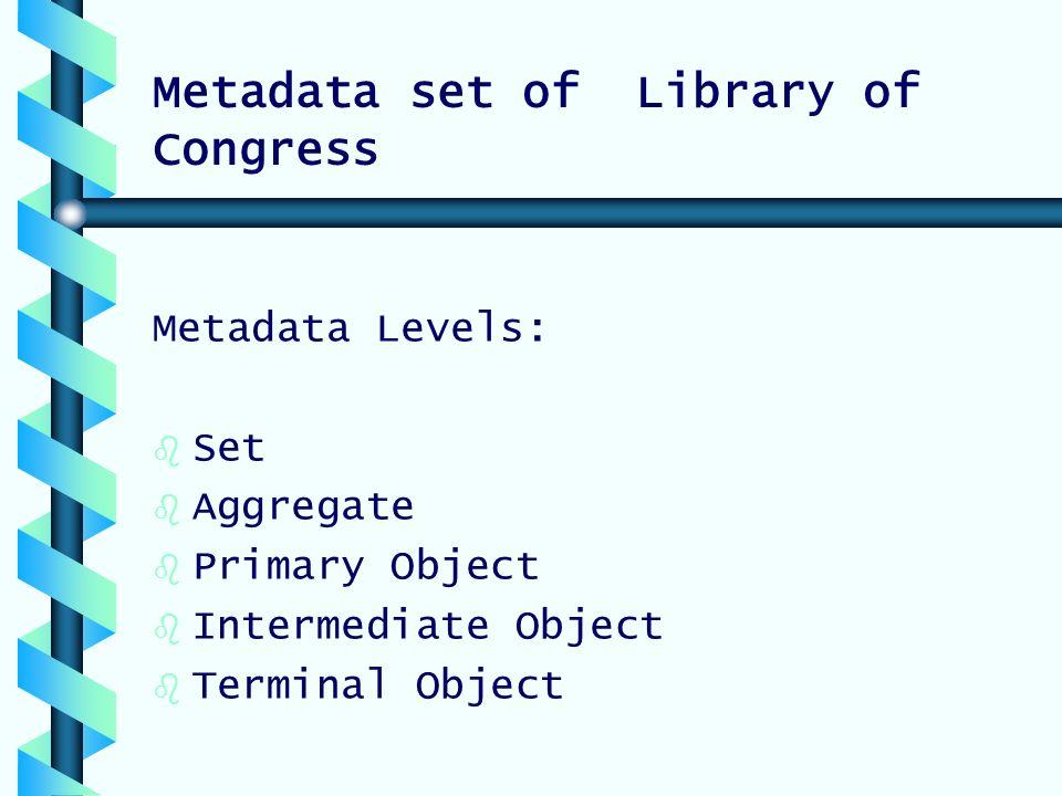 Metadata set of Library of Congress Metadata Levels: b b Set b b Aggregate b b Primary Object b b Intermediate Object b b Terminal Object