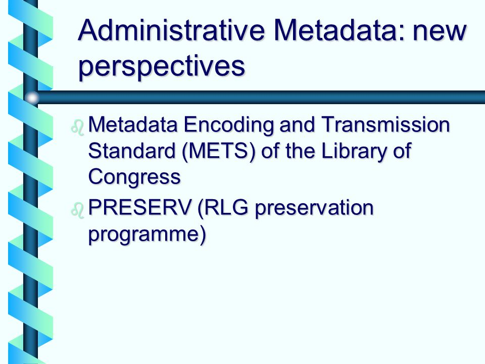 Administrative Metadata: new perspectives b Metadata Encoding and Transmission Standard (METS) of the Library of Congress b PRESERV (RLG preservation programme)