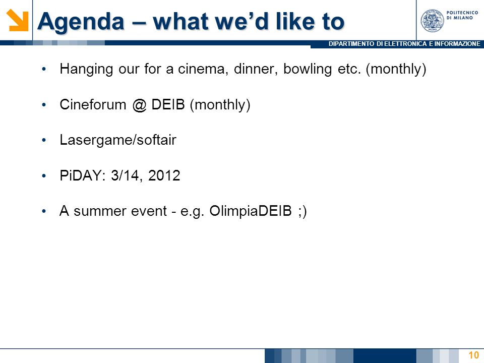 DIPARTIMENTO DI ELETTRONICA E INFORMAZIONE Agenda – what wed like to Hanging our for a cinema, dinner, bowling etc. (monthly) Cineforum @ DEIB (monthl