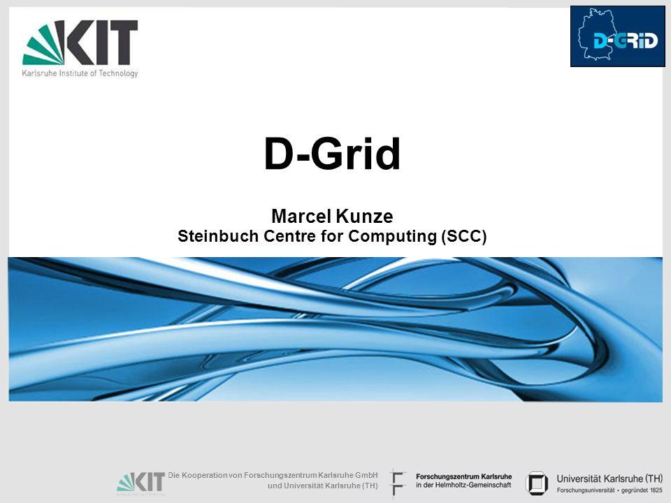 Die Kooperation von Forschungszentrum Karlsruhe GmbH und Universität Karlsruhe (TH) D-Grid Marcel Kunze Steinbuch Centre for Computing (SCC)