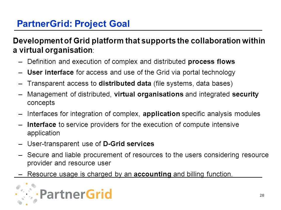 28 PartnerGrid: Project Goal Development of Grid platform that supports the collaboration within a virtual organisation : –Definition and execution of